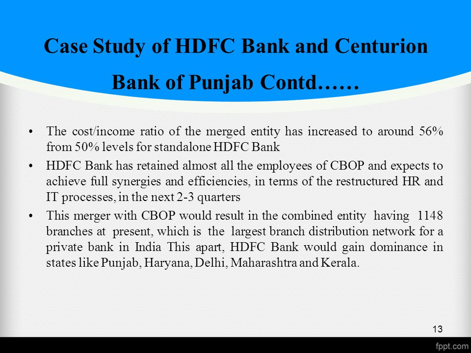 Case Study of HDFC Bank and Centurion Bank of Punjab Contd…… The cost/income ratio of the merged entity has increased to around 56% from 50% levels for standalone HDFC Bank HDFC Bank has retained almost all the employees of CBOP and expects to achieve full synergies and efficiencies, in terms of the restructured HR and IT processes, in the next 2-3 quarters This merger with CBOP would result in the combined entity having 1148 branches at present, which is the largest branch distribution network for a private bank in India This apart, HDFC Bank would gain dominance in states like Punjab, Haryana, Delhi, Maharashtra and Kerala.