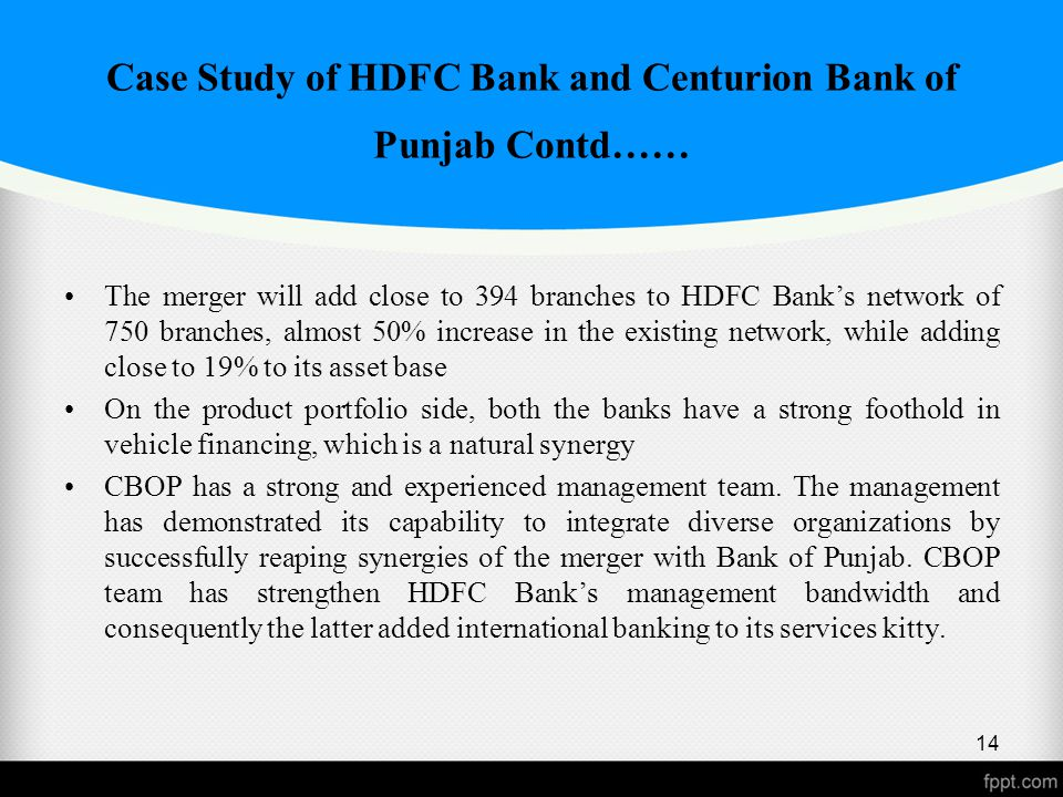 Case Study of HDFC Bank and Centurion Bank of Punjab Contd…… The merger will add close to 394 branches to HDFC Bank's network of 750 branches, almost 50% increase in the existing network, while adding close to 19% to its asset base On the product portfolio side, both the banks have a strong foothold in vehicle financing, which is a natural synergy CBOP has a strong and experienced management team.