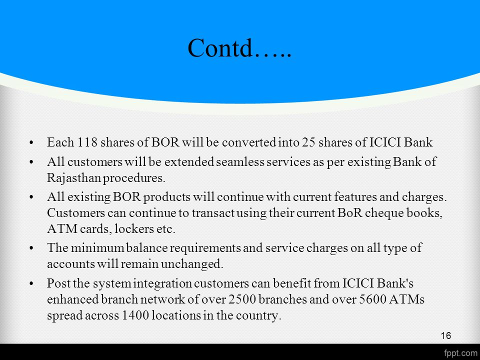 Contd….. Each 118 shares of BOR will be converted into 25 shares of ICICI Bank All customers will be extended seamless services as per existing Bank o