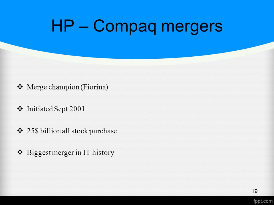 HP – Compaq mergers  Merge champion (Fiorina)  Initiated Sept 2001  25$ billion all stock purchase  Biggest merger in IT history 19