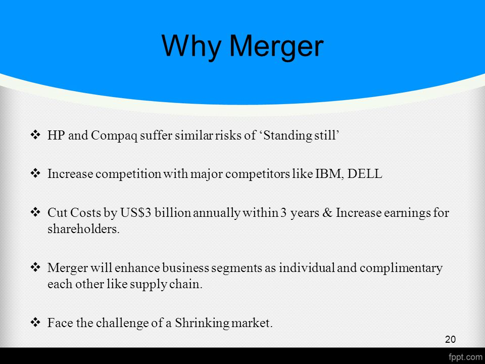Why Merger  HP and Compaq suffer similar risks of 'Standing still'  Increase competition with major competitors like IBM, DELL  Cut Costs by US$3 billion annually within 3 years & Increase earnings for shareholders.