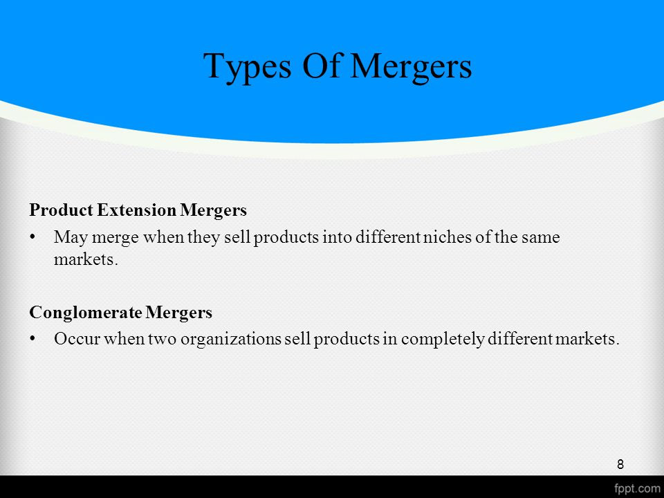 Types Of Mergers Product Extension Mergers May merge when they sell products into different niches of the same markets.