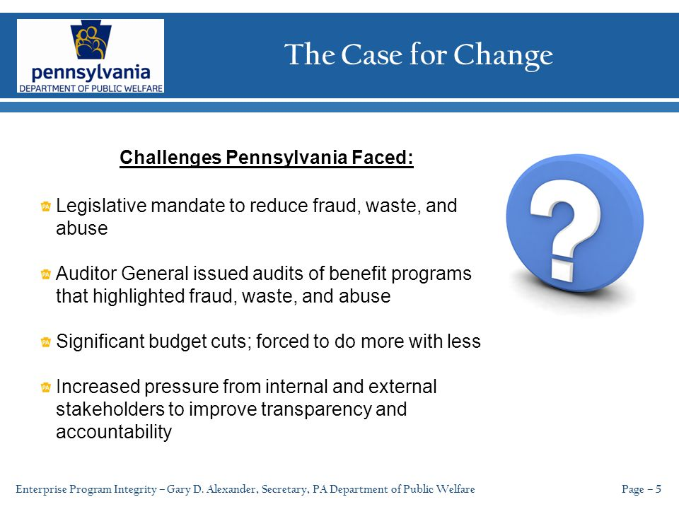 The Case for Change Page – 5 Challenges Pennsylvania Faced: Legislative mandate to reduce fraud, waste, and abuse Auditor General issued audits of benefit programs that highlighted fraud, waste, and abuse Significant budget cuts; forced to do more with less Increased pressure from internal and external stakeholders to improve transparency and accountability Enterprise Program Integrity – Gary D.