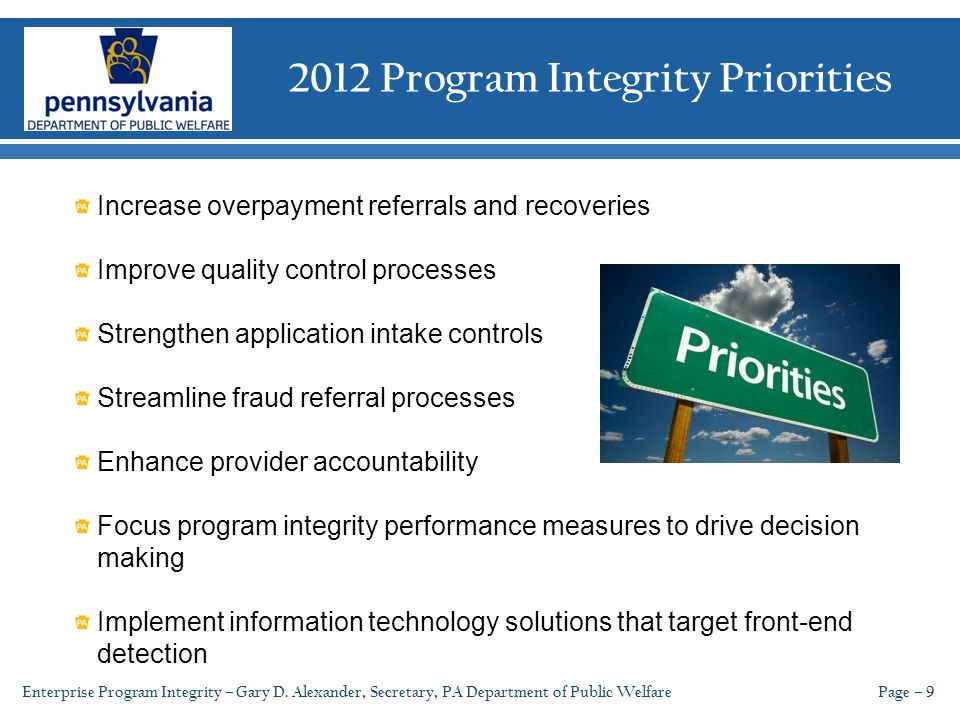 2012 Program Integrity Priorities Page – 9 Increase overpayment referrals and recoveries Improve quality control processes Strengthen application intake controls Streamline fraud referral processes Enhance provider accountability Focus program integrity performance measures to drive decision making Implement information technology solutions that target front-end detection Enterprise Program Integrity – Gary D.
