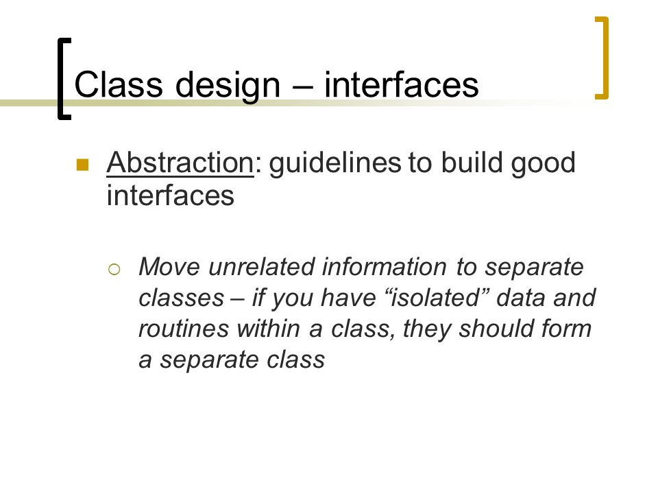 "Class design – interfaces Abstraction: guidelines to build good interfaces  Move unrelated information to separate classes – if you have ""isolated"" d"