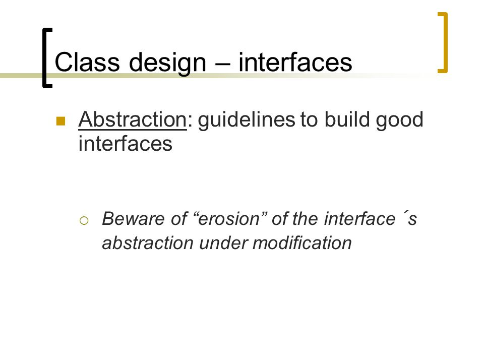 "Class design – interfaces Abstraction: guidelines to build good interfaces  Beware of ""erosion"" of the interface´s abstraction under modification"