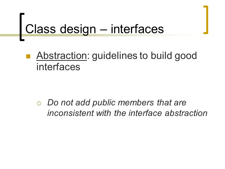 Class design – interfaces Abstraction: guidelines to build good interfaces  Do not add public members that are inconsistent with the interface abstra
