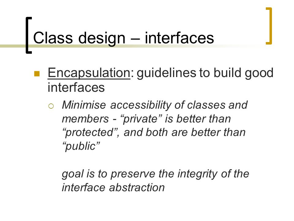 "Class design – interfaces Encapsulation: guidelines to build good interfaces  Minimise accessibility of classes and members - ""private"" is better tha"