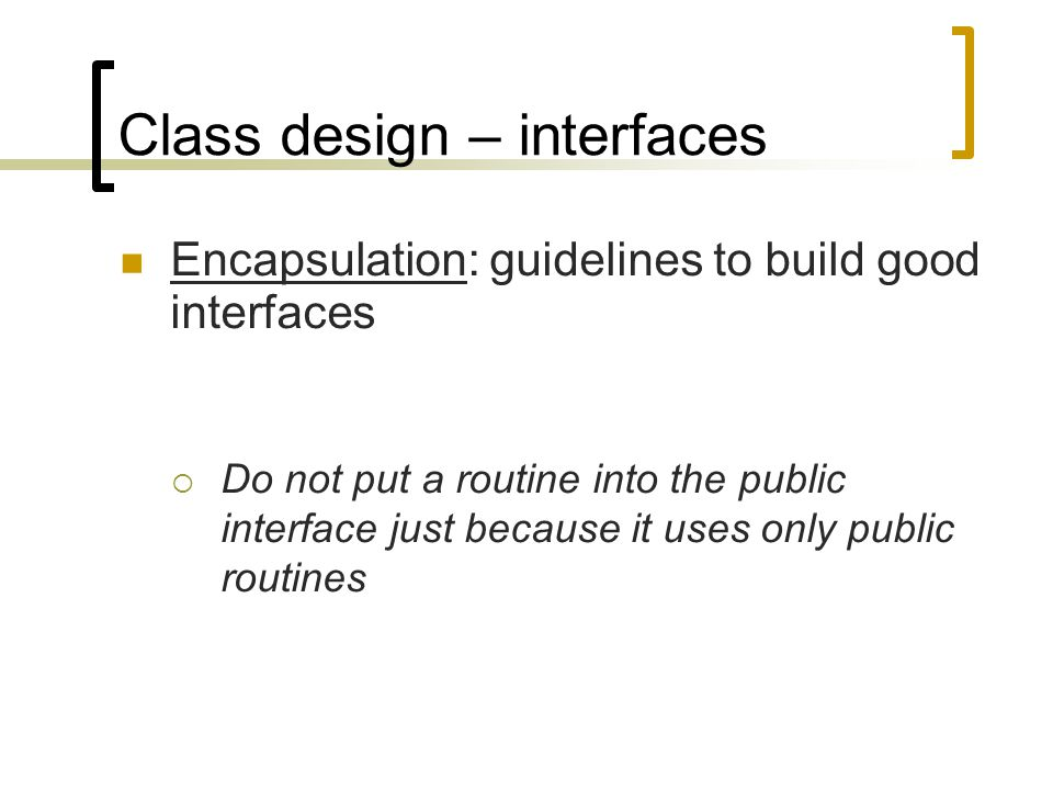 Class design – interfaces Encapsulation: guidelines to build good interfaces  Do not put a routine into the public interface just because it uses onl