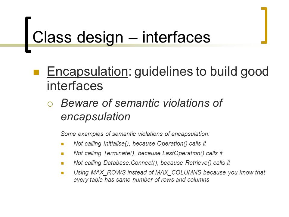 Class design – interfaces Encapsulation: guidelines to build good interfaces  Beware of semantic violations of encapsulation Some examples of semanti