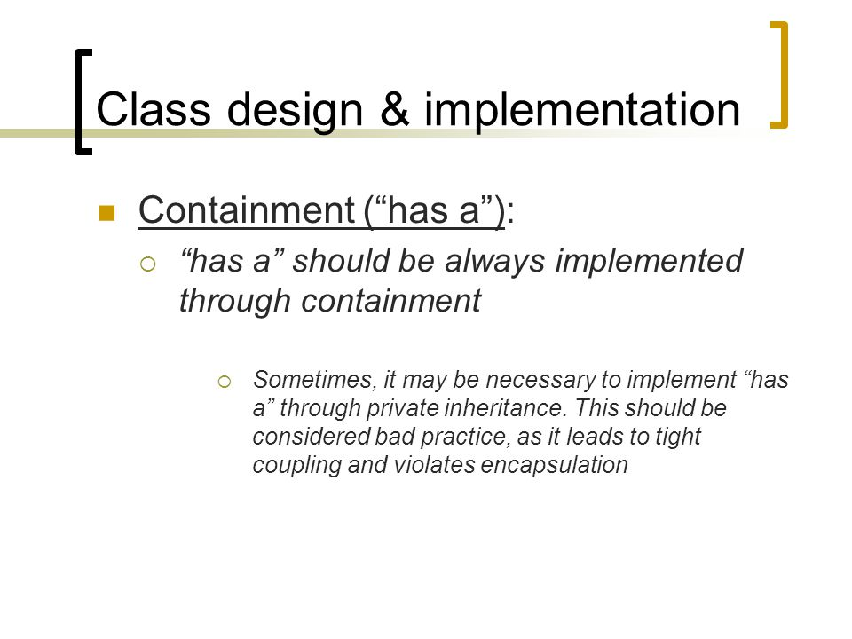 "Class design & implementation Containment (""has a""):  ""has a"" should be always implemented through containment  Sometimes, it may be necessary to im"
