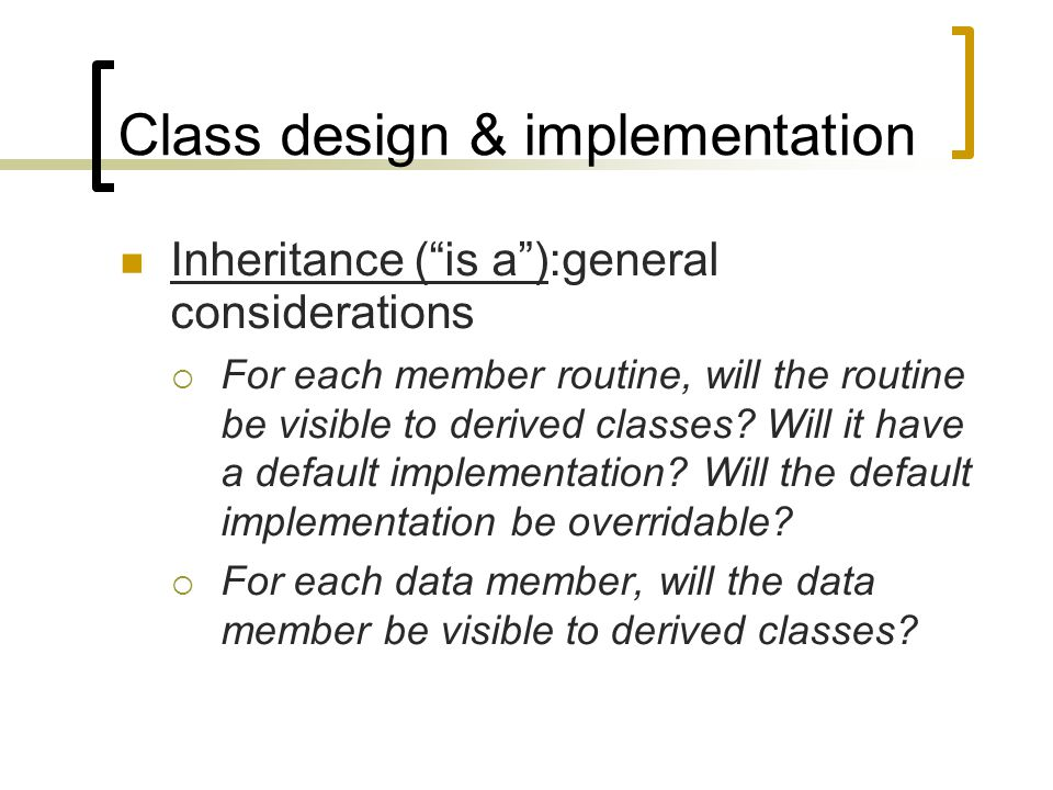 "Class design & implementation Inheritance (""is a""):general considerations  For each member routine, will the routine be visible to derived classes? W"