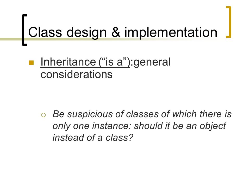 "Class design & implementation Inheritance (""is a""):general considerations  Be suspicious of classes of which there is only one instance: should it be"