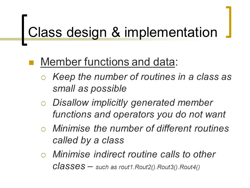 Class design & implementation Member functions and data:  Keep the number of routines in a class as small as possible  Disallow implicitly generated