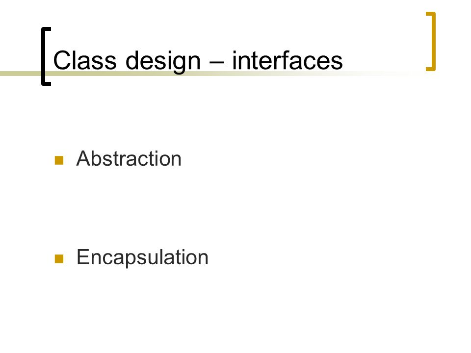 Class design – interfaces Abstraction Encapsulation