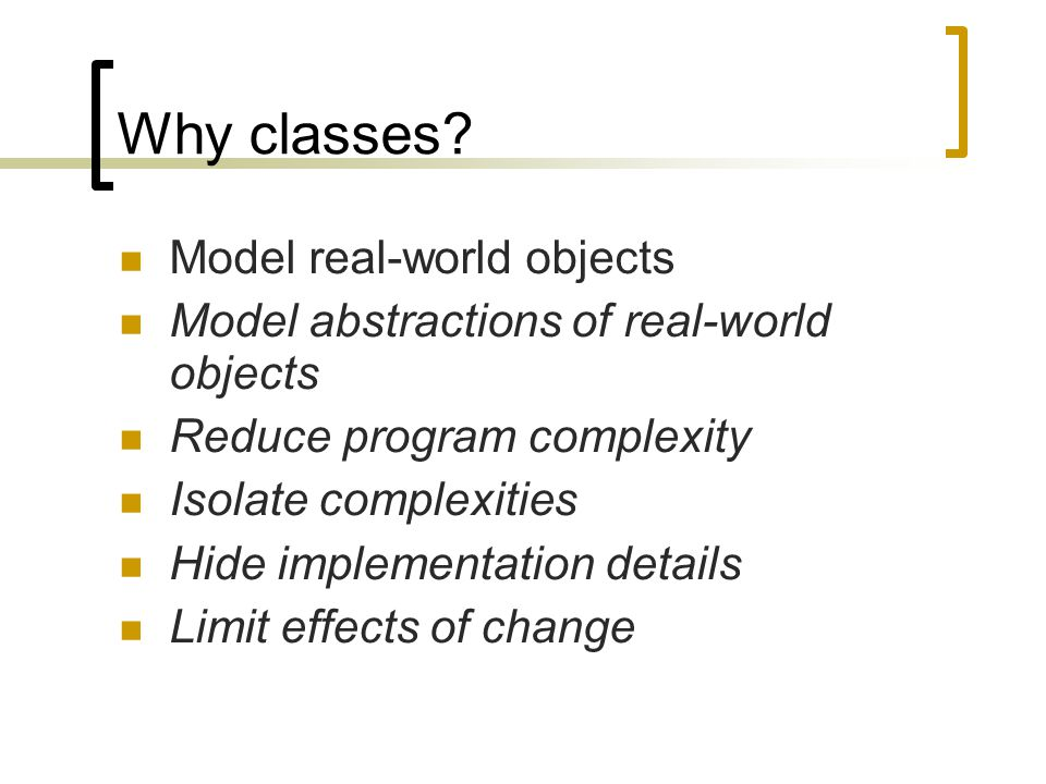 Why classes? Model real-world objects Model abstractions of real-world objects Reduce program complexity Isolate complexities Hide implementation deta