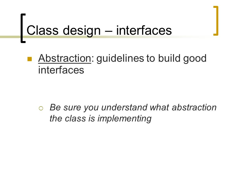 Class design – interfaces Abstraction: guidelines to build good interfaces  Be sure you understand what abstraction the class is implementing