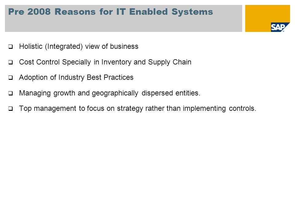 Pre 2008 Reasons for IT Enabled Systems  Holistic (Integrated) view of business  Cost Control Specially in Inventory and Supply Chain  Adoption of Industry Best Practices  Managing growth and geographically dispersed entities.