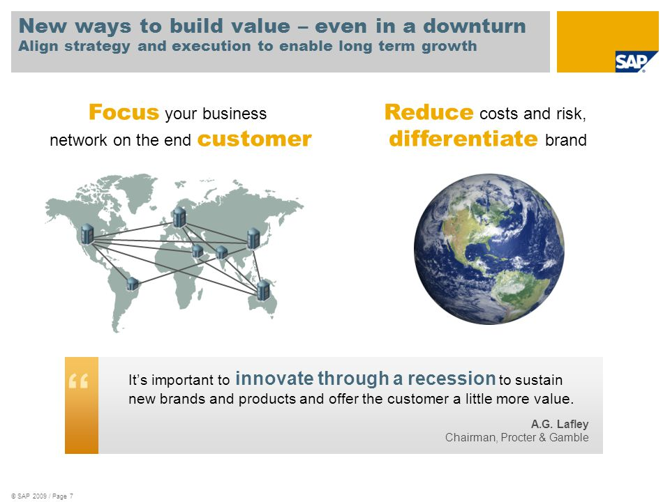 © SAP 2009 / Page 7 New ways to build value – even in a downturn Align strategy and execution to enable long term growth Focus your business network on the end customer Reduce costs and risk, differentiate brand It's important to innovate through a recession to sustain new brands and products and offer the customer a little more value.
