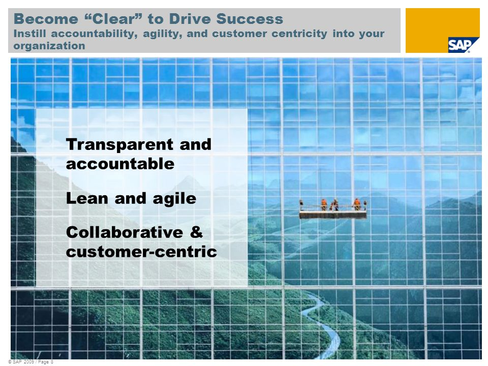 © SAP 2009 / Page 8 Become Clear to Drive Success Instill accountability, agility, and customer centricity into your organization Transparent and accountable Lean and agile Collaborative & customer-centric
