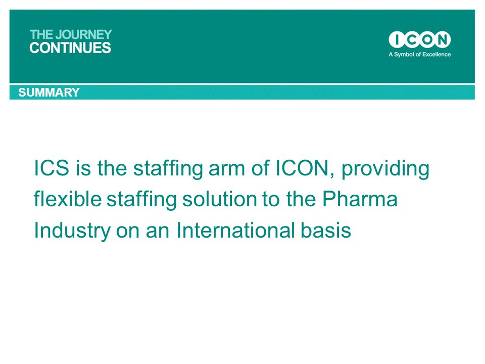 ICS is the staffing arm of ICON, providing flexible staffing solution to the Pharma Industry on an International basis SUMMARY