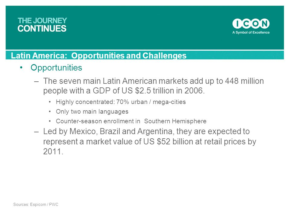 Latin America: Opportunities and Challenges Opportunities –The seven main Latin American markets add up to 448 million people with a GDP of US $2.5 tr