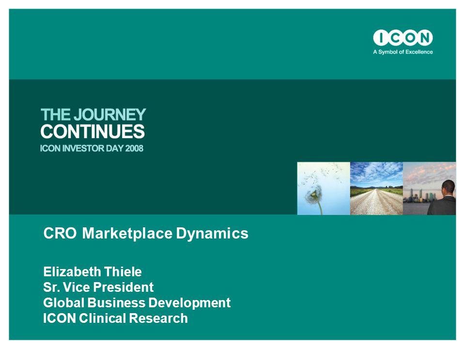 CRO Marketplace Dynamics Elizabeth Thiele Sr. Vice President Global Business Development ICON Clinical Research