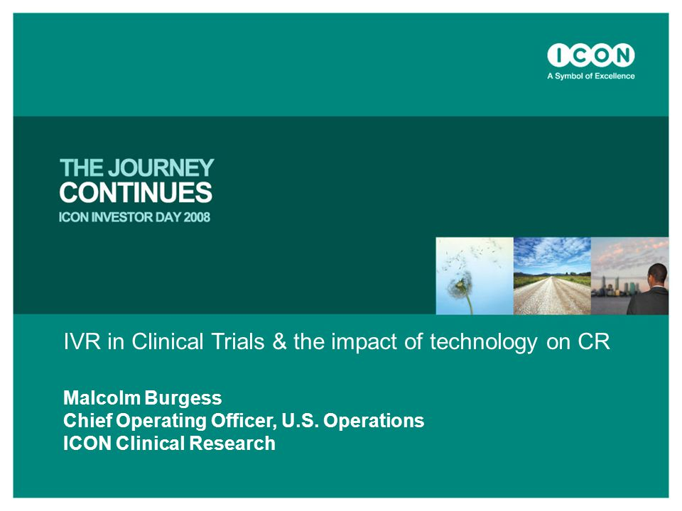 IVR in Clinical Trials & the impact of technology on CR Malcolm Burgess Chief Operating Officer, U.S. Operations ICON Clinical Research