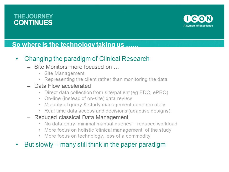 Changing the paradigm of Clinical Research –Site Monitors more focused on … Site Management Representing the client rather than monitoring the data –D