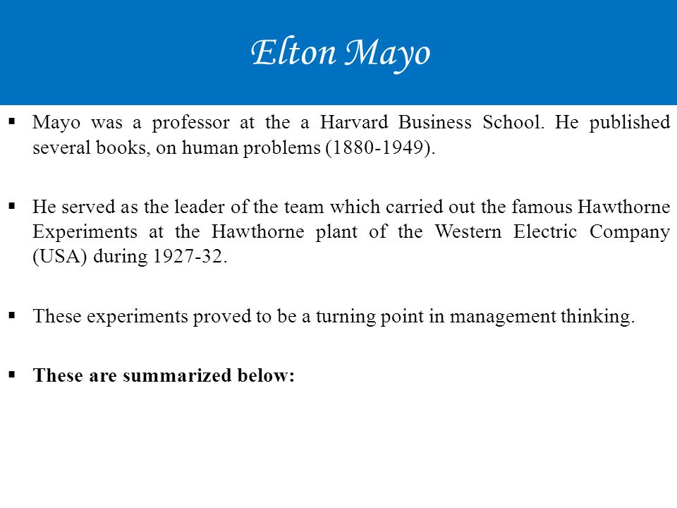 Elton Mayo  Mayo was a professor at the a Harvard Business School. He published several books, on human problems (1880-1949).  He served as the lead
