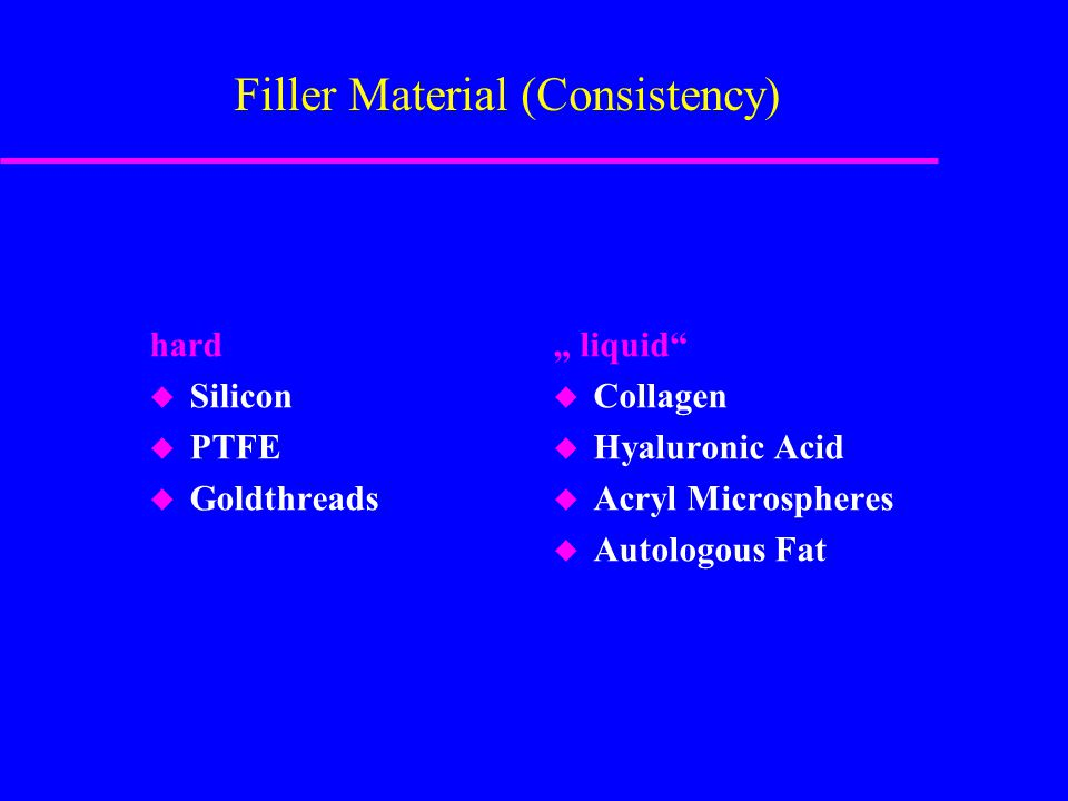 "Filler Material (Consistency) hard u Silicon u PTFE u Goldthreads "" liquid u Collagen u Hyaluronic Acid u Acryl Microspheres u Autologous Fat"