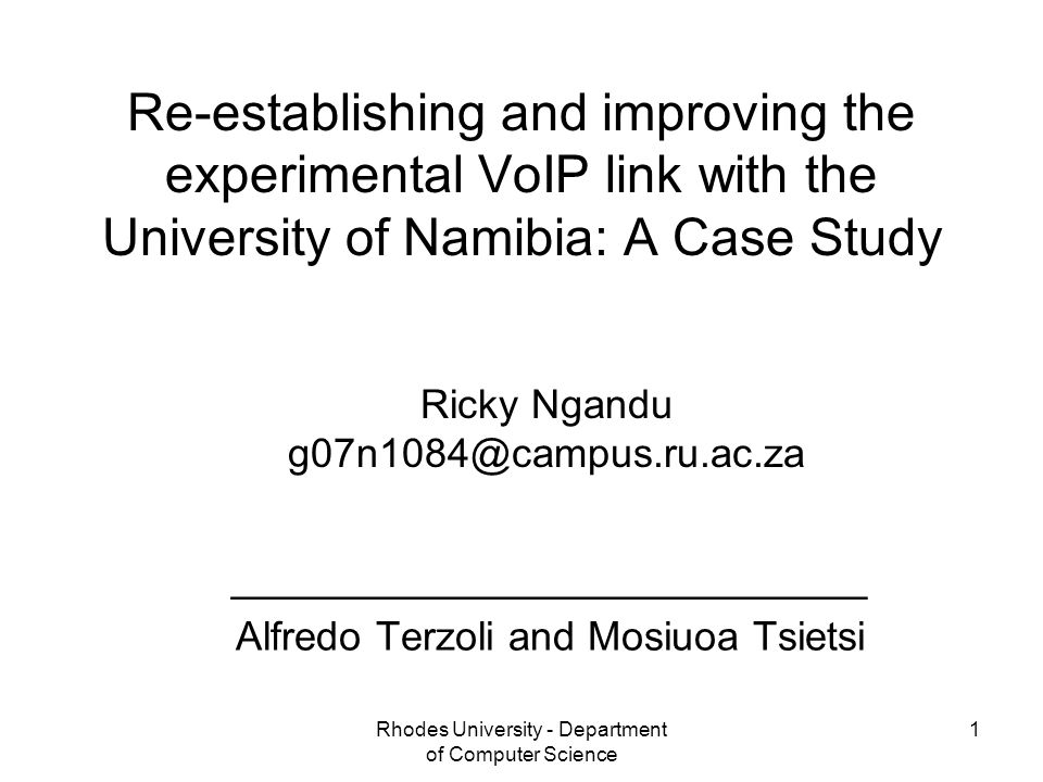 Rhodes University - Department of Computer Science 1 Re-establishing and improving the experimental VoIP link with the University of Namibia: A Case Study ____________________________ Alfredo Terzoli and Mosiuoa Tsietsi Ricky Ngandu g07n1084@campus.ru.ac.za