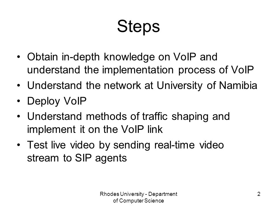 Rhodes University - Department of Computer Science 2 Steps Obtain in-depth knowledge on VoIP and understand the implementation process of VoIP Understand the network at University of Namibia Deploy VoIP Understand methods of traffic shaping and implement it on the VoIP link Test live video by sending real-time video stream to SIP agents