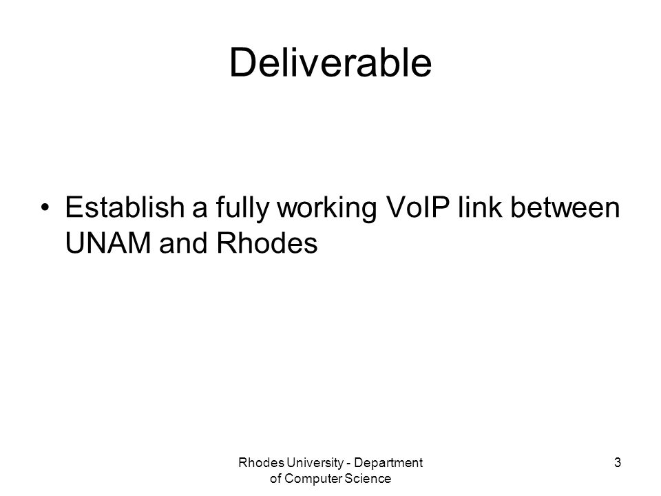 Rhodes University - Department of Computer Science 3 Deliverable Establish a fully working VoIP link between UNAM and Rhodes