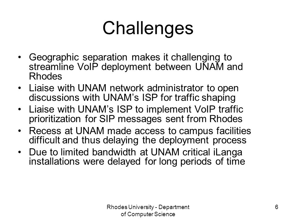 Rhodes University - Department of Computer Science 6 Challenges Geographic separation makes it challenging to streamline VoIP deployment between UNAM and Rhodes Liaise with UNAM network administrator to open discussions with UNAM's ISP for traffic shaping Liaise with UNAM's ISP to implement VoIP traffic prioritization for SIP messages sent from Rhodes Recess at UNAM made access to campus facilities difficult and thus delaying the deployment process Due to limited bandwidth at UNAM critical iLanga installations were delayed for long periods of time