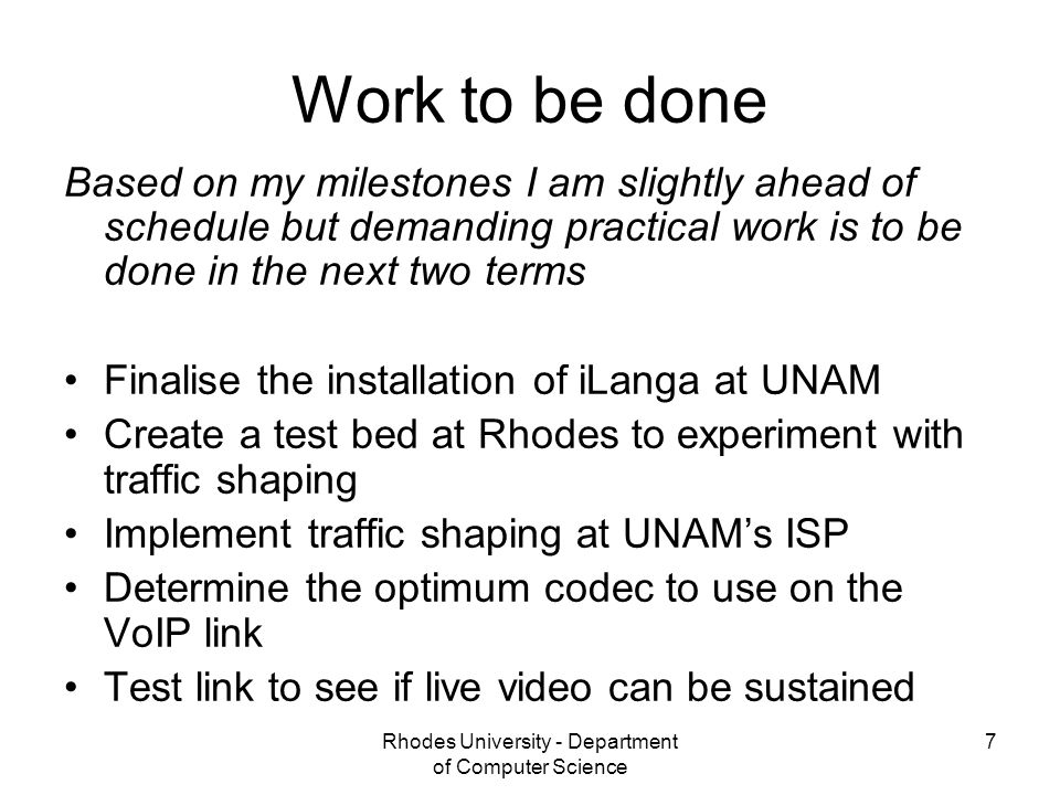 Rhodes University - Department of Computer Science 7 Work to be done Based on my milestones I am slightly ahead of schedule but demanding practical work is to be done in the next two terms Finalise the installation of iLanga at UNAM Create a test bed at Rhodes to experiment with traffic shaping Implement traffic shaping at UNAM's ISP Determine the optimum codec to use on the VoIP link Test link to see if live video can be sustained