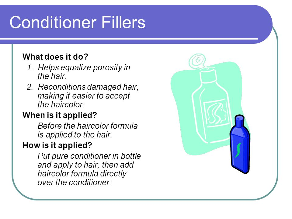 Conditioner Fillers What does it do. 1. Helps equalize porosity in the hair.