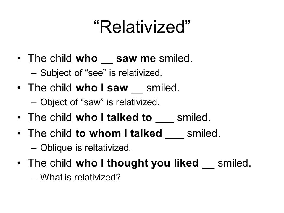 Relativized The child who __ saw me smiled. –Subject of see is relativized.