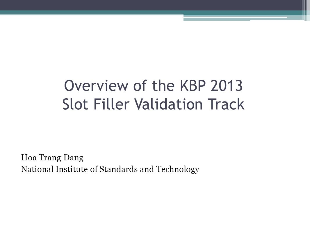 Overview of the KBP 2013 Slot Filler Validation Track Hoa Trang Dang National Institute of Standards and Technology