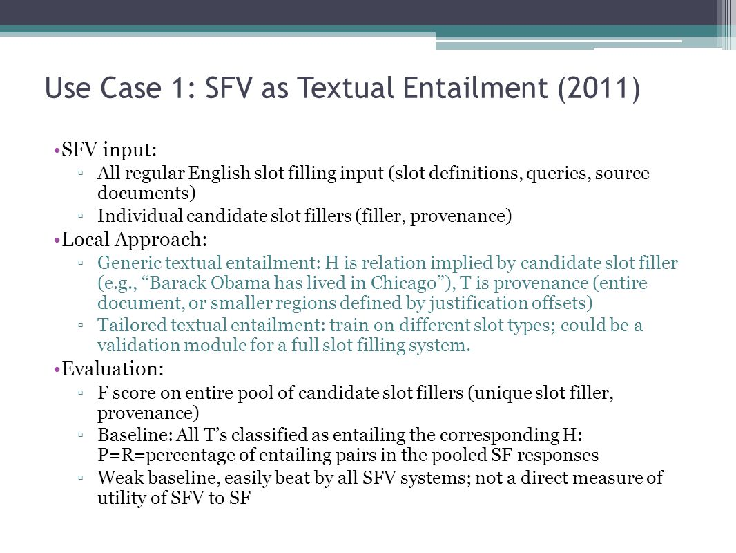 Use Case 1: SFV as Textual Entailment (2011) SFV input: ▫All regular English slot filling input (slot definitions, queries, source documents) ▫Individual candidate slot fillers (filler, provenance) Local Approach: ▫Generic textual entailment: H is relation implied by candidate slot filler (e.g., Barack Obama has lived in Chicago ), T is provenance (entire document, or smaller regions defined by justification offsets) ▫Tailored textual entailment: train on different slot types; could be a validation module for a full slot filling system.