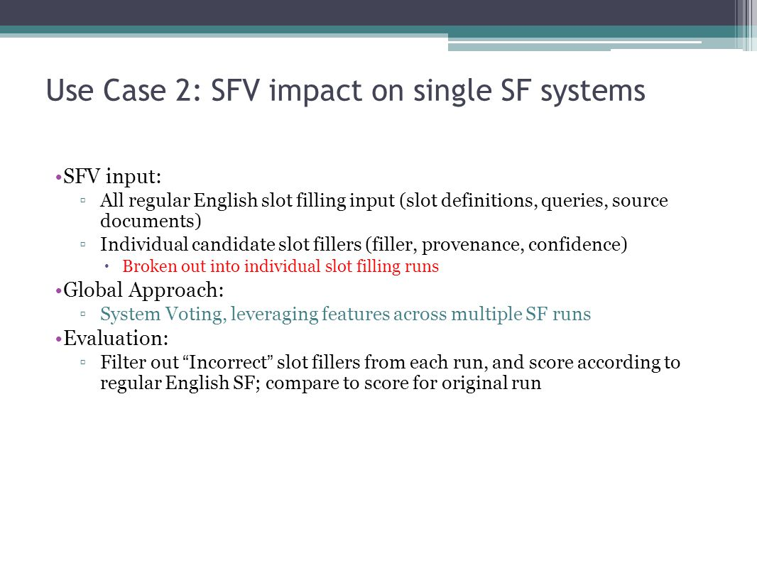 Use Case 2: SFV impact on single SF systems SFV input: ▫All regular English slot filling input (slot definitions, queries, source documents) ▫Individual candidate slot fillers (filler, provenance, confidence)  Broken out into individual slot filling runs Global Approach: ▫System Voting, leveraging features across multiple SF runs Evaluation: ▫Filter out Incorrect slot fillers from each run, and score according to regular English SF; compare to score for original run