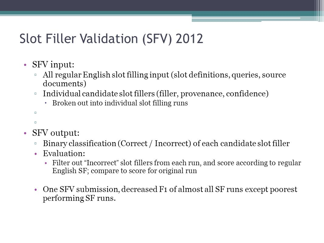 Slot Filler Validation (SFV) 2013 SFV input: ▫All regular English slot filling input (slot definitions, queries, source documents) ▫Individual candidate slot fillers (filler, provenance, confidence)  Broken out into individual slot filling runs SFV output: ▫Binary classification (Correct / Incorrect) of each candidate slot filler Evaluation: Filter out Incorrect slot fillers from each run, and score according to regular English SF; compare to score for original run
