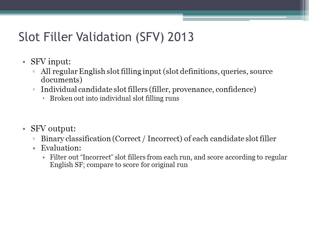 Slot Filler Validation (SFV) 2013 SFV input: ▫All regular English slot filling input (slot definitions, queries, source documents) ▫Individual candidate slot fillers (filler, provenance, confidence)  Broken out into individual slot filling runs SFV output: ▫Binary classification (Correct / Incorrect) of each candidate slot filler Evaluation: Filter out Incorrect slot fillers from each run, and score according to regular English SF; compare to score for original run
