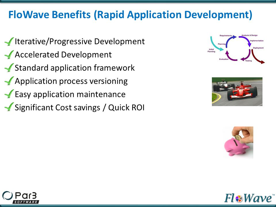 Iterative/Progressive Development Accelerated Development Standard application framework Application process versioning Easy application maintenance S