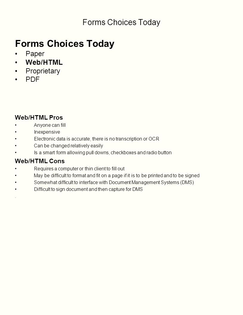 Forms Choices Today Paper Web/HTML Proprietary PDF Web/HTML Pros Anyone can fill Inexpensive Electronic data is accurate, there is no transcription or OCR Can be changed relatively easily Is a smart form allowing pull downs, checkboxes and radio button Web/HTML Cons Requires a computer or thin client to fill out May be difficult to format and fit on a page if it is to be printed and to be signed Somewhat difficult to interface with Document Management Systems (DMS) Difficult to sign document and then capture for DMS.
