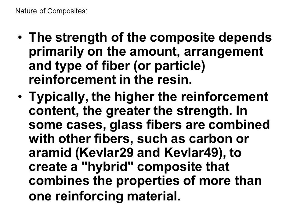 The strength of the composite depends primarily on the amount, arrangement and type of fiber (or particle) reinforcement in the resin. Typically, the