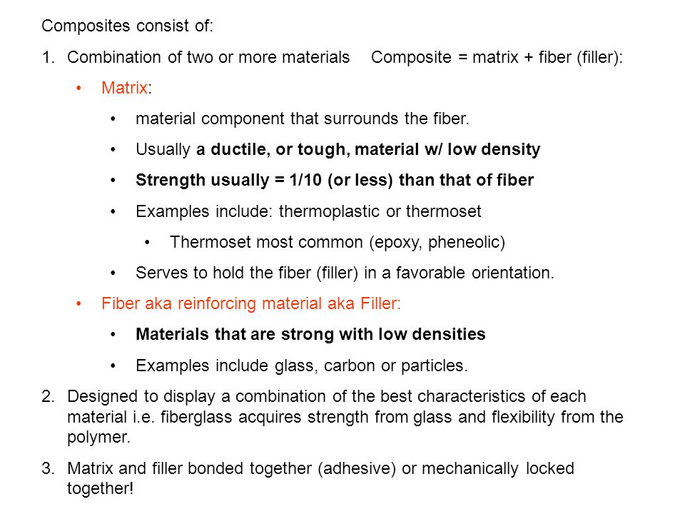 Composites consist of: 1.Combination of two or more materials – Composite = matrix + fiber (filler): Matrix: material component that surrounds the fib