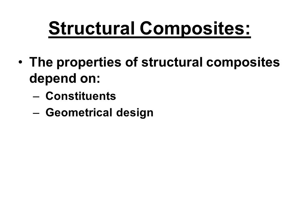 Structural Composites: The properties of structural composites depend on: – Constituents – Geometrical design