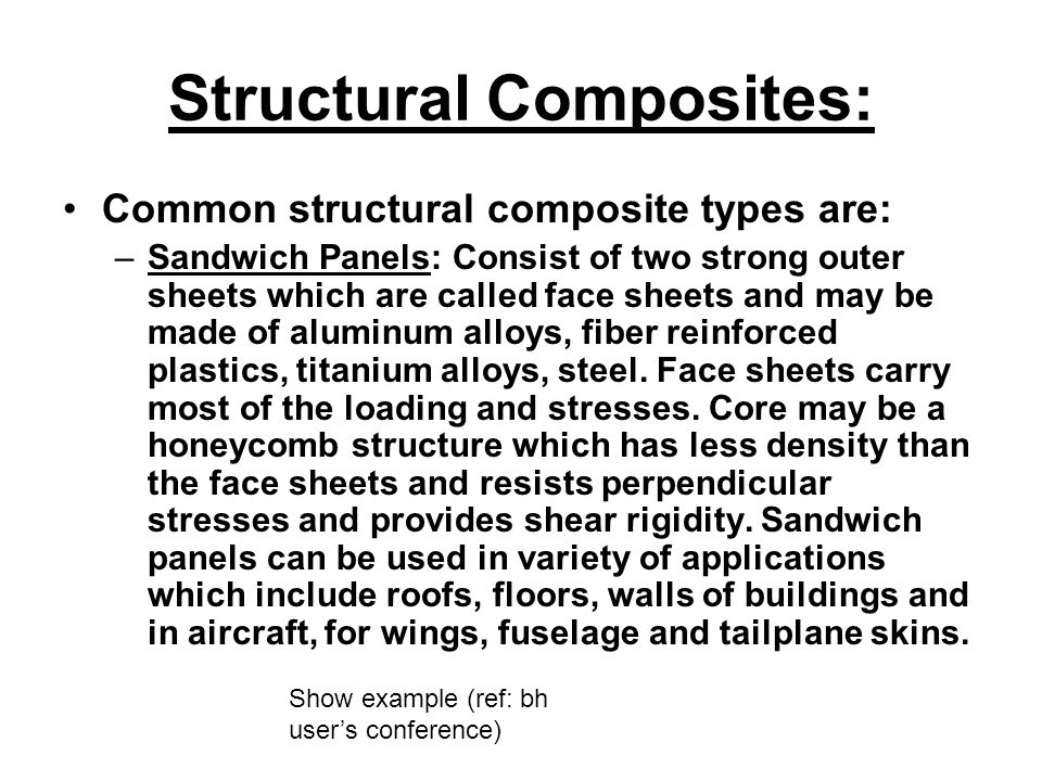 Structural Composites: Common structural composite types are: –Sandwich Panels: Consist of two strong outer sheets which are called face sheets and ma