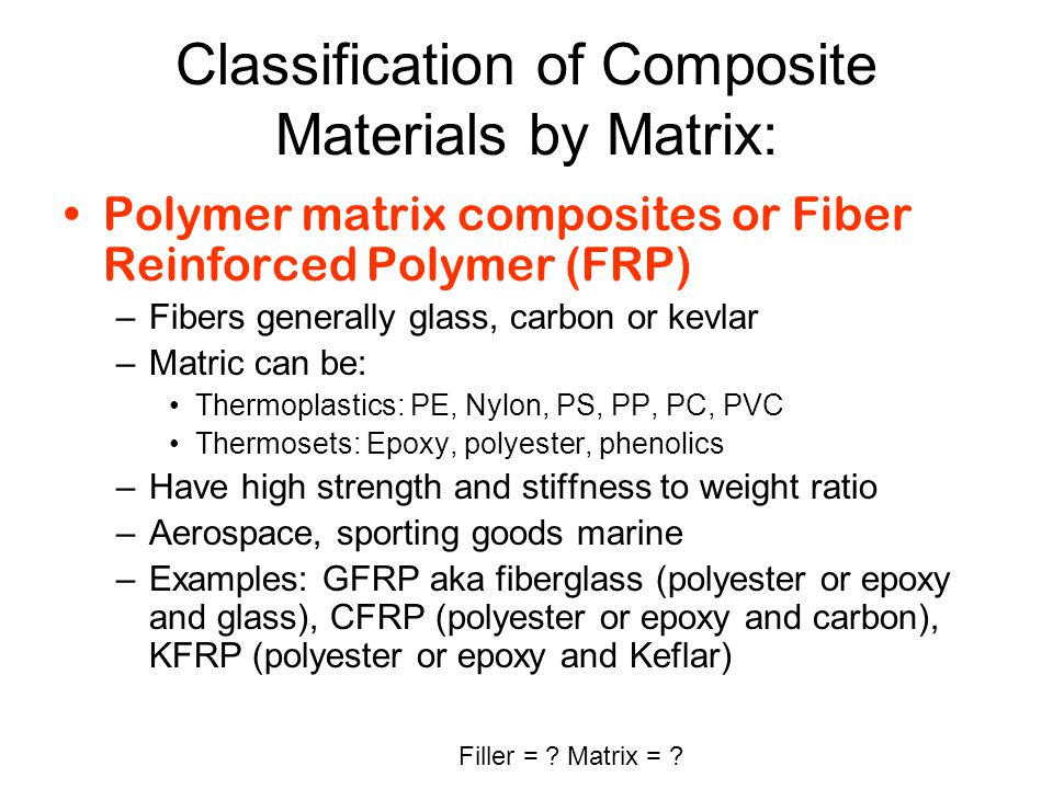Classification of Composite Materials by Matrix: Polymer matrix composites or Fiber Reinforced Polymer (FRP) –Fibers generally glass, carbon or kevlar
